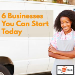 6 Businesses You Can Start Today | WeBuyBlack.com